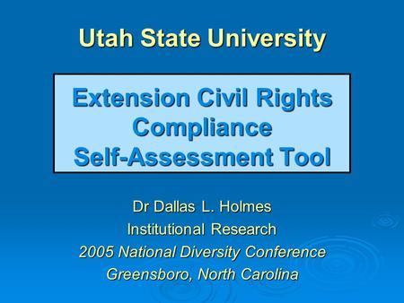 Utah State University Extension Civil Rights Compliance Self-Assessment Tool Dr Dallas L. Holmes Institutional Research 2005 National Diversity Conference.