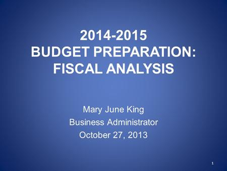 2014-2015 BUDGET PREPARATION: FISCAL ANALYSIS Mary June King Business Administrator October 27, 2013 1.