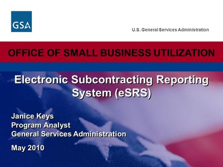 U.S. General Services Administration Janice Keys Program Analyst General Services Administration May 2010 Electronic Subcontracting Reporting System (eSRS)