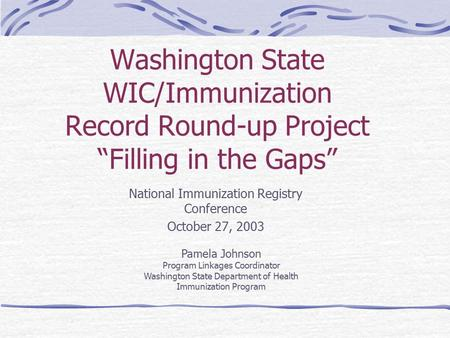 "Washington State WIC/Immunization Record Round-up Project ""Filling in the Gaps"" National Immunization Registry Conference October 27, 2003 Pamela Johnson."