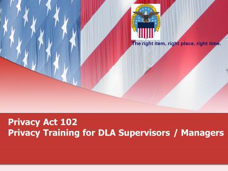The right item, right place, right time. Privacy Act 102 Privacy Training for DLA Supervisors / Managers.
