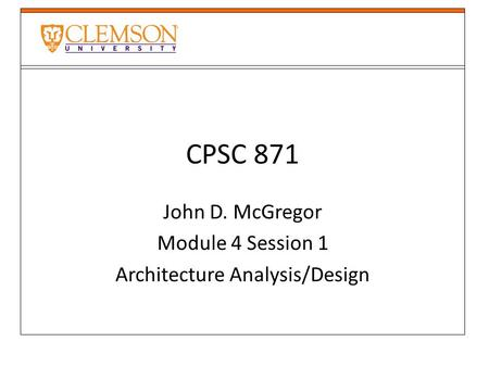 CPSC 871 John D. McGregor Module 4 Session 1 Architecture Analysis/Design.