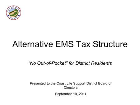 "Alternative EMS Tax Structure ""No Out-of-Pocket"" for District Residents Presented to the Coast Life Support District Board of Directors September 19, 2011."