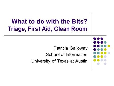 What to do with the Bits? Triage, First Aid, Clean Room Patricia Galloway School of Information University of Texas at Austin.