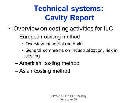 D.Proch, DESY; GDE meeting Vancouver 06 Technical systems: Cavity Report Overview on costing activities for ILC –European costing method Overview industrial.