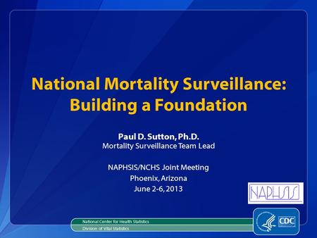 National Mortality Surveillance: Building a Foundation Paul D. Sutton, Ph.D. Mortality Surveillance Team Lead NAPHSIS/NCHS Joint Meeting Phoenix, Arizona.