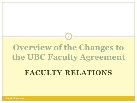 FACULTY RELATIONS Overview of the Changes to the UBC Faculty Agreement 1 Faculty Relations.