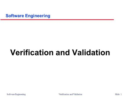 Software Engineering Verification and Validation Slide 1 Verification and Validation Software Engineering.