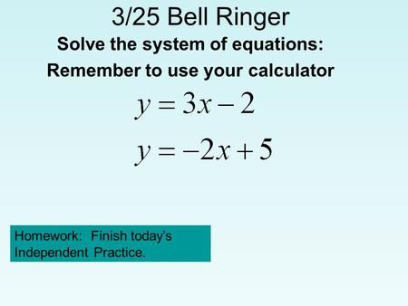 3/25 Bell Ringer Solve the system of equations: Remember to use your calculator Homework: Finish today's Independent Practice.
