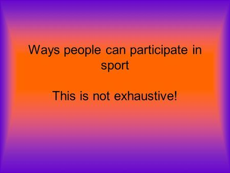 Ways people can participate in sport This is not exhaustive!