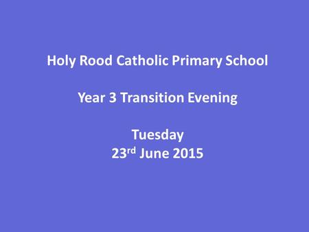 Holy Rood Catholic Primary School Year 3 Transition Evening Tuesday 23 rd June 2015.