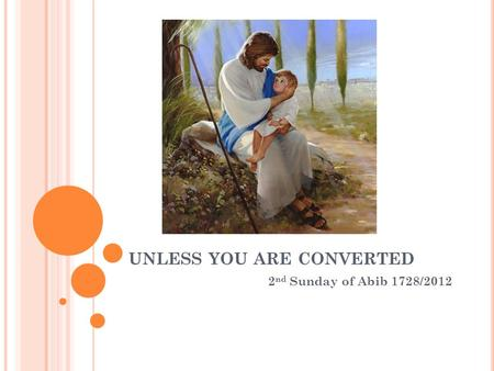 UNLESS YOU ARE CONVERTED 2 nd Sunday of Abib 1728/2012.