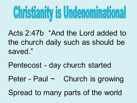 "Acts 2:47b ""And the Lord added to the church daily such as should be saved."" Pentecost - day church started Peter - Paul ~ Church is growing Spread to."