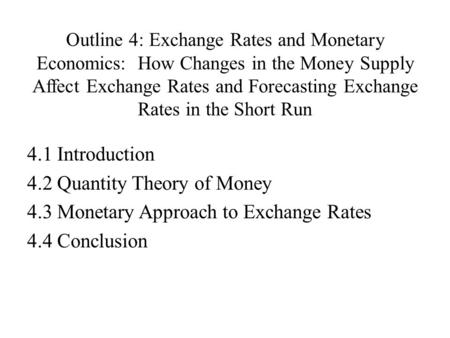 Outline 4: Exchange Rates and Monetary Economics: How Changes in the Money Supply Affect Exchange Rates and Forecasting Exchange Rates in the Short Run.
