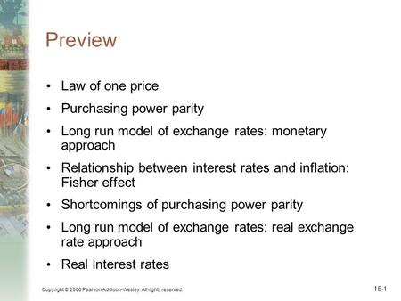 Copyright © 2006 Pearson Addison-Wesley. All rights reserved. 15-1 Preview Law of one price Purchasing power parity Long run model of exchange rates: monetary.