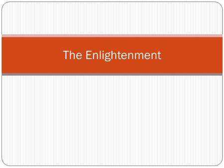 The Enlightenment. A Secular World View A. Emergence of a secular world view for the first time in human history 1. Fundamental notion was that natural.