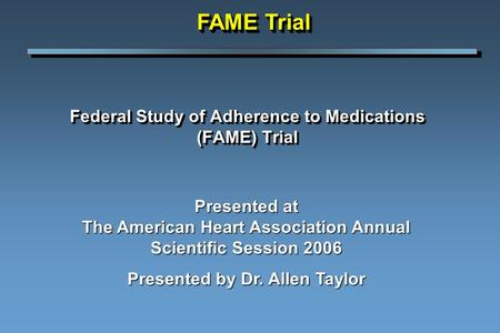 Federal Study of Adherence to Medications (FAME) Trial Presented at The American Heart Association Annual Scientific Session 2006 Presented by Dr. Allen.