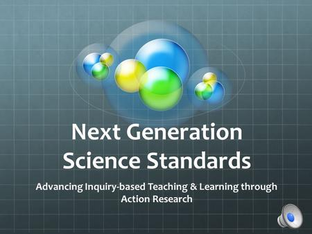 Next Generation Science Standards Advancing Inquiry-based Teaching & Learning through Action Research.