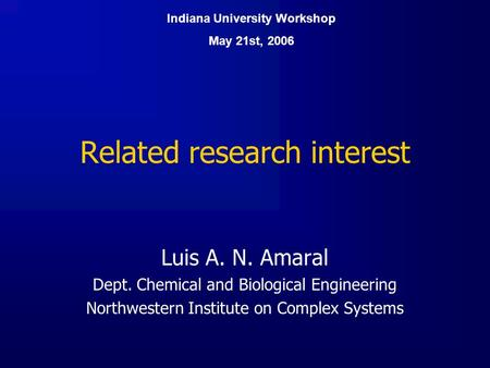 Related research interest Luis A. N. Amaral Dept. Chemical and Biological Engineering Northwestern Institute on Complex Systems Indiana University Workshop.