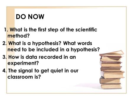 DO NOW 1. What is the first step of the scientific method? 2. What is a hypothesis? What words need to be included in a hypothesis? 3. How is data recorded.