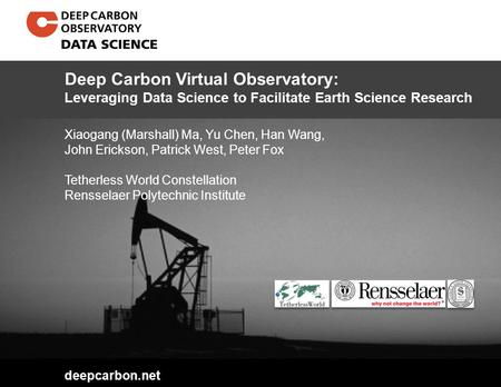 Deepcarbon.net Xiaogang (Marshall) Ma, Yu Chen, Han Wang, John Erickson, Patrick West, Peter Fox Tetherless World Constellation Rensselaer Polytechnic.
