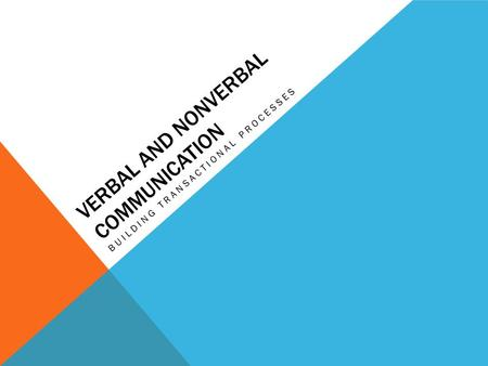 VERBAL AND NONVERBAL COMMUNICATION BUILDING TRANSACTIONAL PROCESSES.