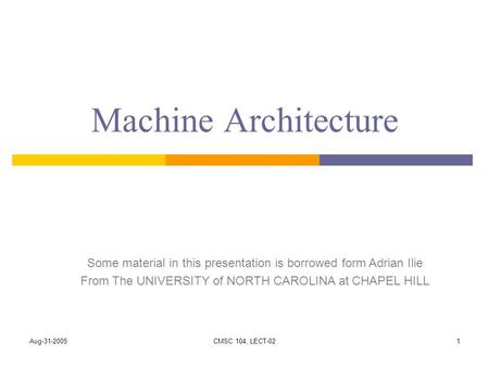 Aug-31-2005CMSC 104, LECT-021 Machine Architecture Some material in this presentation is borrowed form Adrian Ilie From The UNIVERSITY of NORTH CAROLINA.