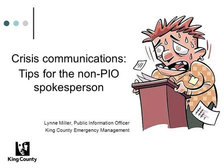 Crisis communications: Tips for the non-PIO spokesperson Lynne Miller, Public Information Officer King County Emergency Management.