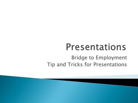 Bridge to Employment Tip and Tricks for Presentations.