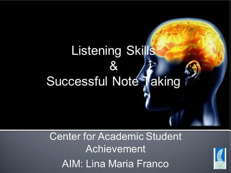 Listening Skills & Successful Note Taking Center for Academic Student Achievement AIM: Lina Maria Franco.