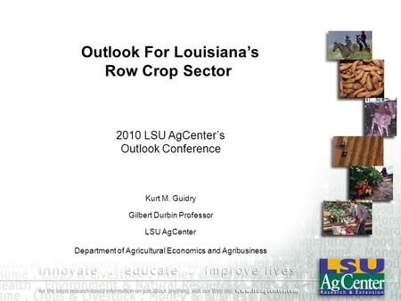 Kurt M. Guidry Gilbert Durbin Professor LSU AgCenter Department of Agricultural Economics and Agribusiness 2010 LSU AgCenter's Outlook Conference Outlook.