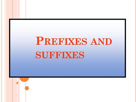 P REFIXES AND SUFFIXES P REFIX A prefix is a letter or a group of letters added to the beginning of a word.
