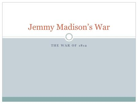 THE WAR OF 1812 Jemmy Madison's War. Focus Question: In a short reply of one to three sentences, respond to the following prompt: When do you know it.