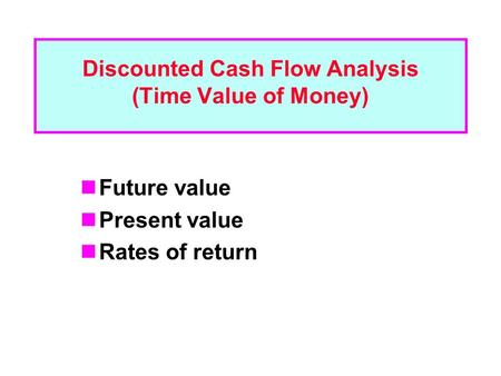 Discounted Cash Flow Analysis (Time Value of Money) Future value Present value Rates of return.
