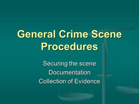 General Crime Scene Procedures Securing the scene Documentation Collection of Evidence.