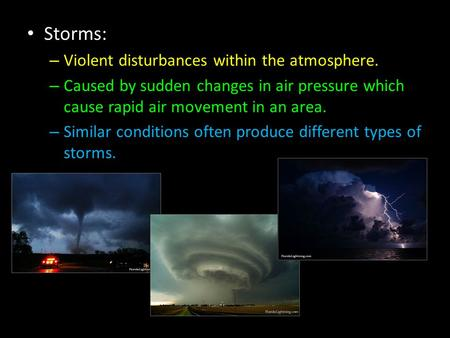 Storms: – Violent disturbances within the atmosphere. – Caused by sudden changes in air pressure which cause rapid air movement in an area. – Similar conditions.