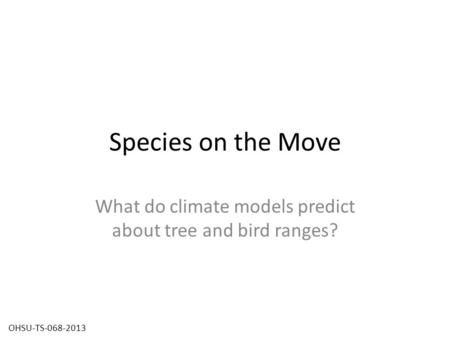 Species on the Move What do climate models predict about tree and bird ranges? OHSU-TS-068-2013.