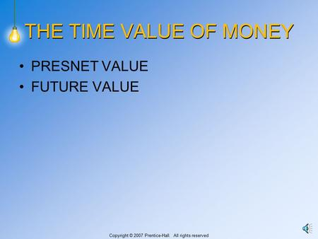 Copyright © 2007 Prentice-Hall. All rights reserved THE TIME VALUE OF MONEY PRESNET VALUE FUTURE VALUE.
