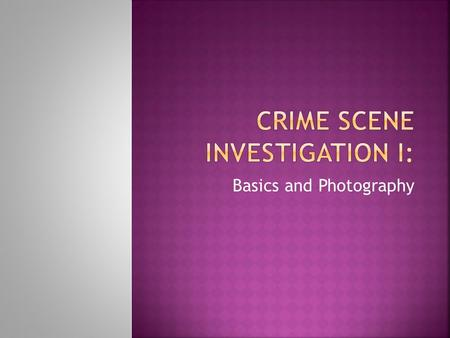 Basics and Photography.  The goal of a crime scene investigation is to recognize, document, and collect evidence at the scene of a crime.  This information.