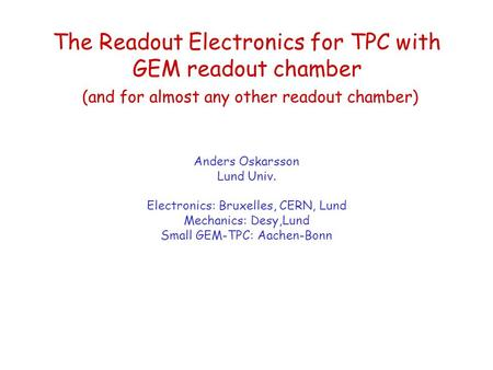 The Readout Electronics for TPC with GEM readout chamber (and for almost any other readout chamber) Anders Oskarsson Lund Univ. Electronics: Bruxelles,