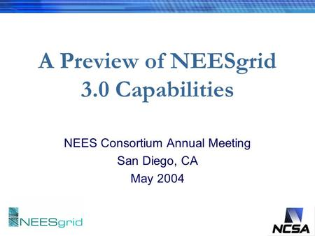 A Preview of NEESgrid 3.0 Capabilities NEES Consortium Annual Meeting San Diego, CA May 2004.