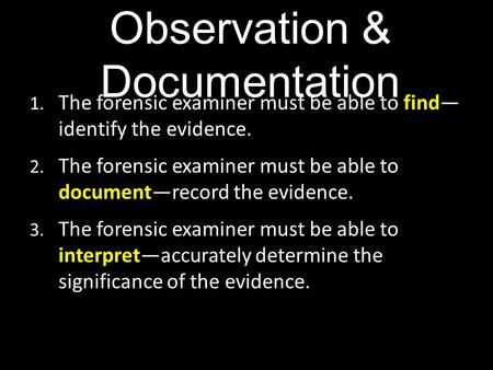 Observation & Documentation 1. The forensic examiner must be able to find— identify the evidence. 2. The forensic examiner must be able to document—record.