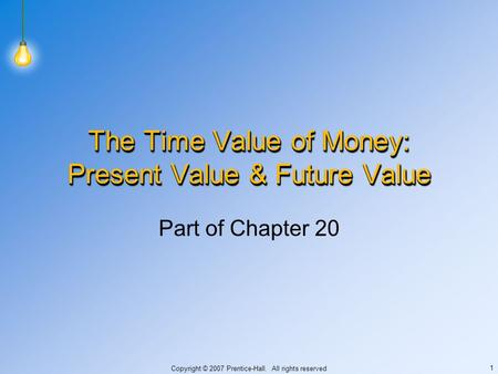 Copyright © 2007 Prentice-Hall. All rights reserved 1 The Time Value of Money: Present Value & Future Value Part of Chapter 20.
