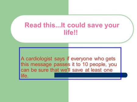 Read this...It could save your life!! A cardiologist says if everyone who gets this message passes it to 10 people, you can be sure that we'll save at.