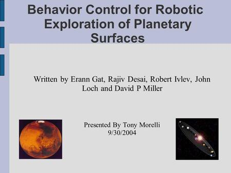 Behavior Control for Robotic Exploration of Planetary Surfaces Written by Erann Gat, Rajiv Desai, Robert Ivlev, John Loch and David P Miller Presented.