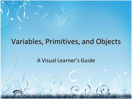 Variables, Primitives, and Objects A Visual Learner's Guide.