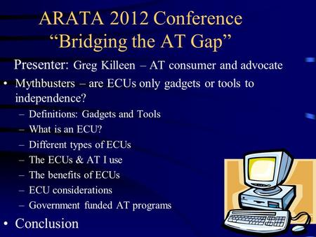 "ARATA 2012 Conference ""Bridging the AT Gap"" Presenter: Greg Killeen – AT consumer and advocate Mythbusters – are ECUs only gadgets or tools to independence?"