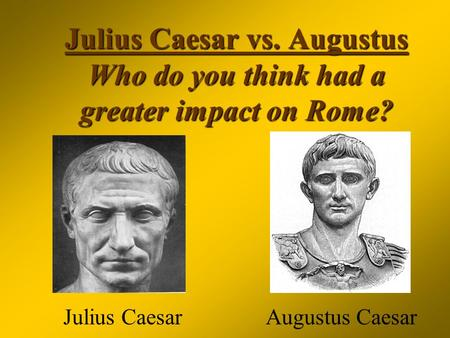 Julius Caesar vs. Augustus Who do you think had a greater impact on Rome? Julius Caesar Augustus Caesar.