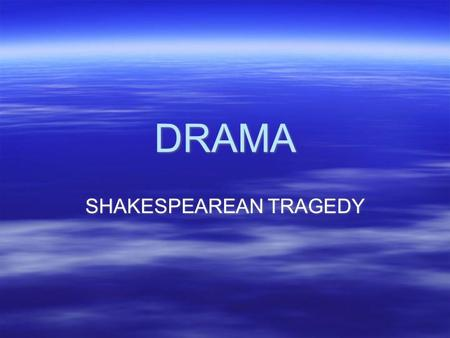 DRAMA SHAKESPEAREAN TRAGEDY. TRAGEDY  Series of events which ends unhappily  Suffering possibly followed by redemption  Provides audience with a catharsis.