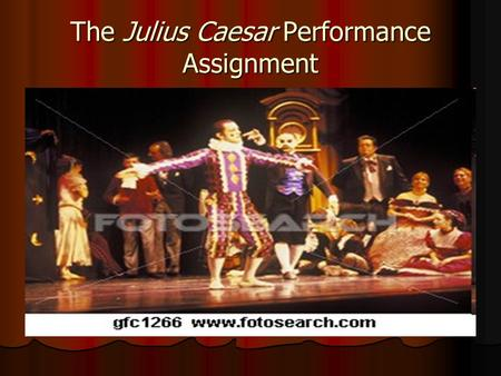 The Julius Caesar Performance Assignment. What is it? As a final assessment for our study of Julius Caesar, you will be asked to perform either a soliloquy.